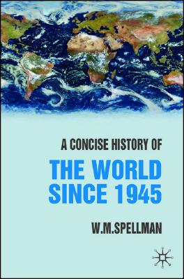A Concise History of the World Since 1945 By Spellman, W. M.